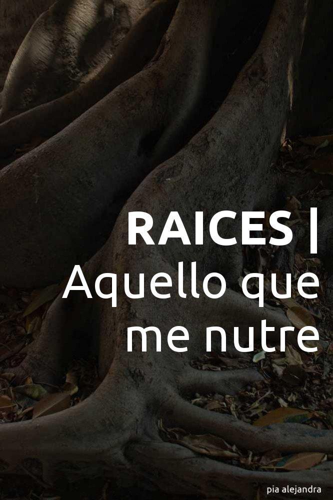 RAICES | Aquello que me nutre